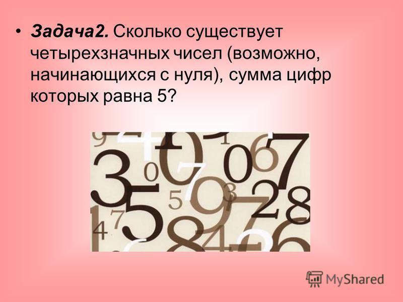 Задача 2. Сколько существует четырехзначных чисел (возможно, начинающихся с нуля), сумма цифр которых равна 5?