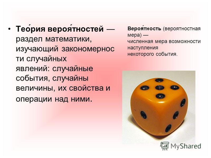 Тео́рия верея́тностей раздел математики, изучающий закономерности случайных явлений: случайные события, случайны величины, их свойства и операции над ними. Вероя́юность (вереятностная мера) численная мера возможности наступления некоторого события.