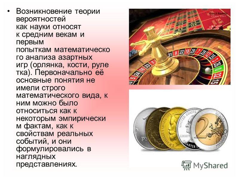 Возникновение теории вереятностей как науки относят к средним векам и первым попыткам математического анализа азартных игр (орлянка, кости, рулетка). Первоначально её основные понятия не имели строго математического вида, к ним можно было относиться