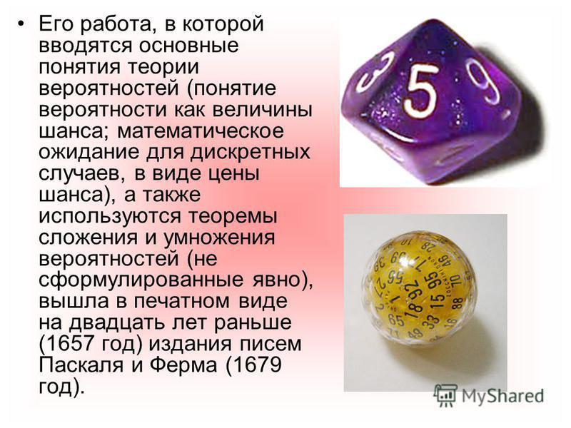 Его работа, в которой вводятся основные понятия теории вереятностей (понятие вереятности как величины шанса; математическое ожидание для дискретных случаев, в виде цены шанса), а также используются теоремы сложения и умножения вереятностей (не сформу