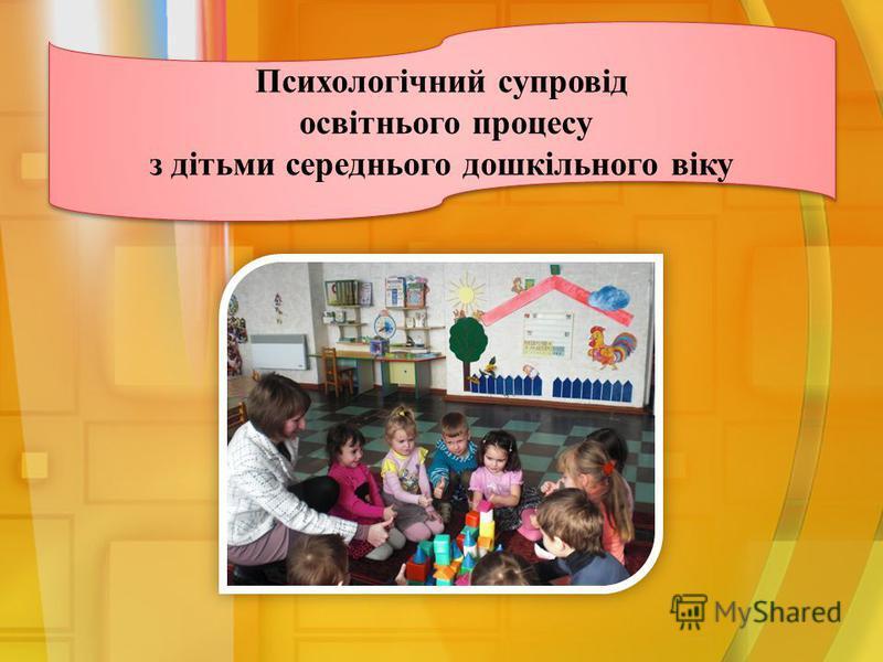 Психологічний супровід освітнього процесу з дітьми середнього дошкільного віку Психологічний супровід освітнього процесу з дітьми середнього дошкільного віку