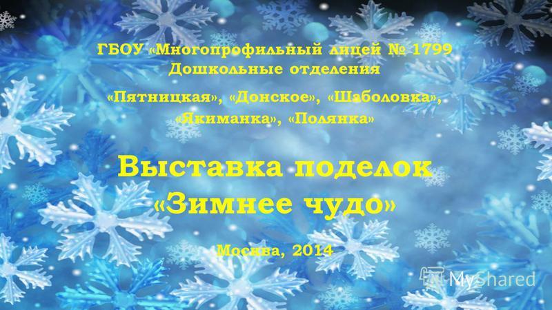 ГБОУ «Многопрофильный лицей 1799 Дошкольные отделения «Пятницкая», «Донское», «Шаболовка», «Якиманка», «Полянка» Выставка поделок «Зимнее чудо» Москва, 2014
