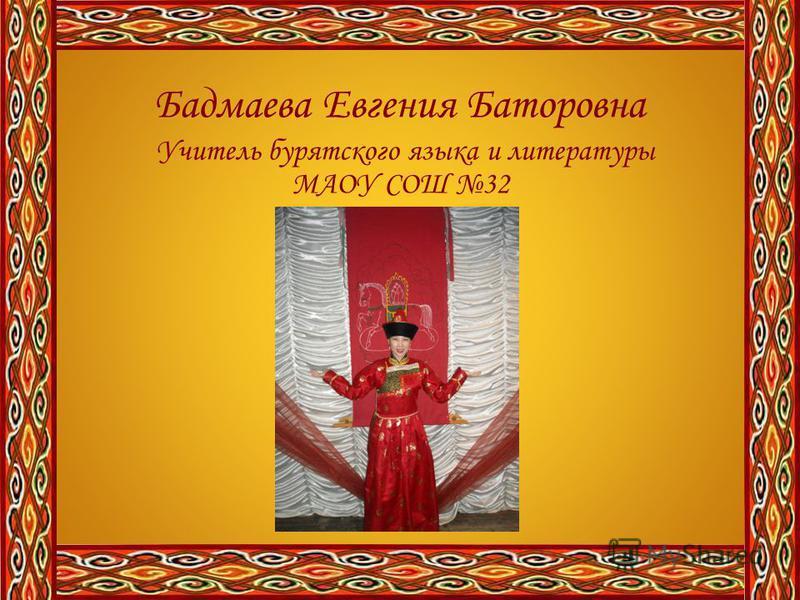 Бадмаева Евгения Баторовна Учитель бурятского языка и литературы МАОУ СОШ 32