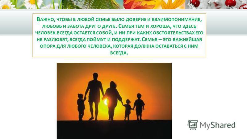 В АЖНО, ЧТОБЫ В ЛЮБОЙ СЕМЬЕ БЫЛО ДОВЕРИЕ И ВЗАИМОПОНИМАНИЕ, ЛЮБОВЬ И ЗАБОТА ДРУГ О ДРУГЕ. С ЕМЬЯ ТЕМ И ХОРОША, ЧТО ЗДЕСЬ ЧЕЛОВЕК ВСЕГДА ОСТАЕТСЯ СОБОЙ, И НИ ПРИ КАКИХ ОБСТОЯТЕЛЬСТВАХ ЕГО НЕ РАЗЛЮБЯТ, ВСЕГДА ПОЙМУТ И ПОДДЕРЖАТ. С ЕМЬЯ – ЭТО ВАЖНЕЙШАЯ