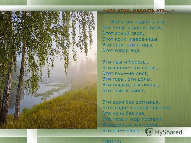«Это утро, радость эта...» Это утро, радость эта, Эта мощь и дня и света, Этот синий свод, Этот крик и вереницы, Эти стаи, эти птицы, Этот говор вод, Эти ивы и березы, Эти каплиэти слезы, Этот пухне лист, Эти горы, эти долы, Эти мошки, эти пчелы, Это