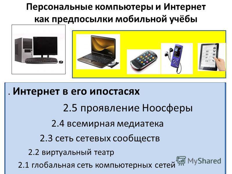 Персональные компьютеры и Интернет как предпосылки мобильной учёбы. Интернет в его ипостасях 2.5 проявление Ноосферы 2.4 всемирная медиатека 2.3 сеть сетевых сообществ 2.2 виртуальный театр 2.1 глобальная сеть компьютерных сетей