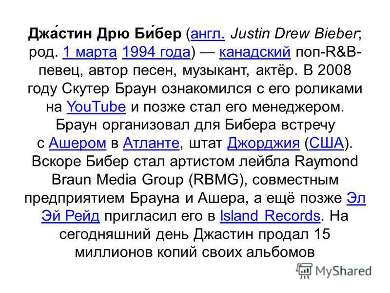 Джа́стен Дрю Би́бер (англ. Justin Drew Bieber; род. 1 марта 1994 года) канадский поп-R&B- певец, автор песен, музыкант, актёр. В 2008 году Скутер Браун ознакомился с его роликами на YouTube и позже стал его менеджером. Браун организовал для Бибера вс