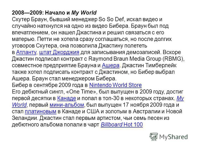 20082009: Начало и My World Скутер Браун, бывший менеджер So So Def, искал видео и случайно наткнулся на одно из видео Бибера. Браун был под впечатлением, он нашел Джастена и решил связаться с его матерью. Петти не хотела сразу соглашаться, но после
