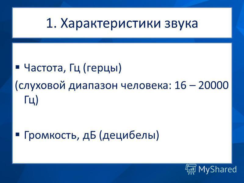 1. Характеристики звука Частота, Гц (герцы) (слуховой диапазон человека: 16 – 20000 Гц) Громкость, дБ (децибелы)