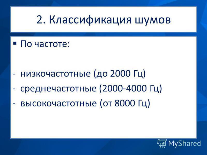 2. Классификация шумов По частоте: -низкочастотные (до 2000 Гц) -среднечастотные (2000-4000 Гц) -высокочастотные (от 8000 Гц)