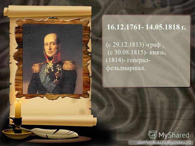 16.12.1761- 14.05.1818 г. ( с 29.12.1813) -граф, (с 30.08.1815)- князь, (1814)- генерал- фельдмаршал.