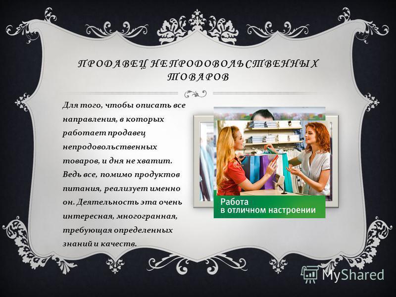 Профессия продавца подразделяется на несколько специальностей. Есть продавцы - непродовольственных товаров ( одежды, обуви, мебели, книг, электроаппаратуры и т. д.) и продавцы продовольственных товаров ( овощей, фруктов, кондитерских изделий и т. д.)