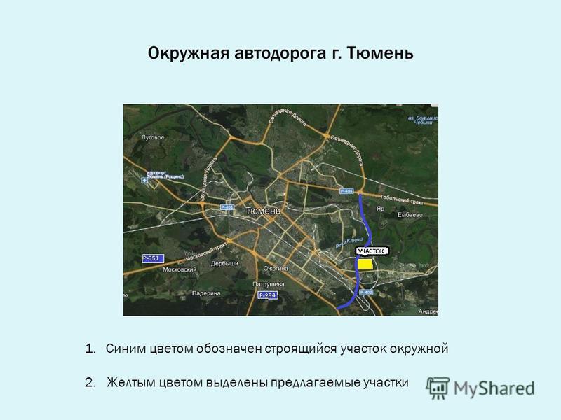 Окружная автодорога г. Тюмень 1. Синим цветом обозначен строящийся участок окружной 2. Желтым цветом выделены предлагаемые участки