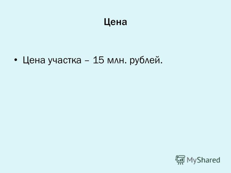 Цена Цена участка – 15 млн. рублей.