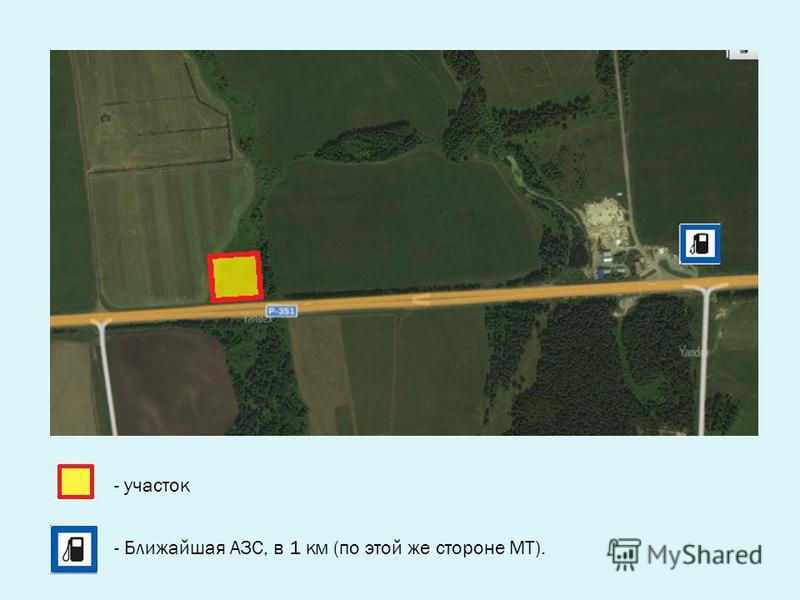 - участок - Ближайшая АЗС, в 1 км (по этой же стороне МТ).
