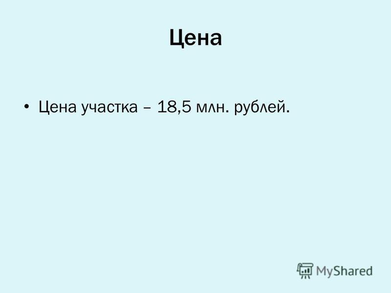 Цена Цена участка – 18,5 млн. рублей.
