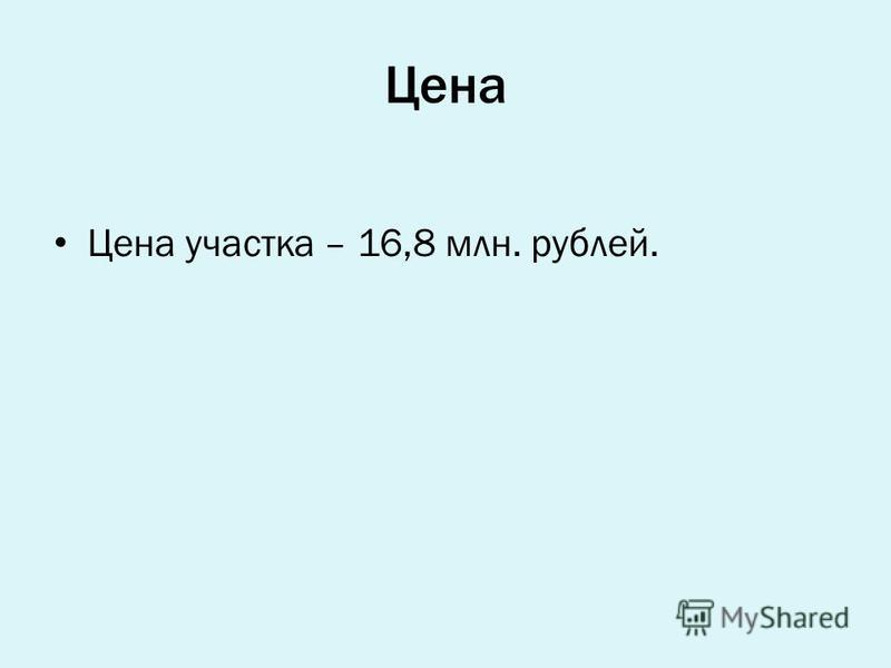 Цена Цена участка – 16,8 млн. рублей.
