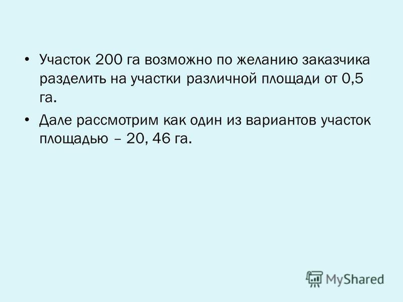 Участок 200 га возможно по желанию заказчика разделить на участки различной площади от 0,5 га. Дале рассмотрим как один из вариантов участок площадью – 20, 46 га.