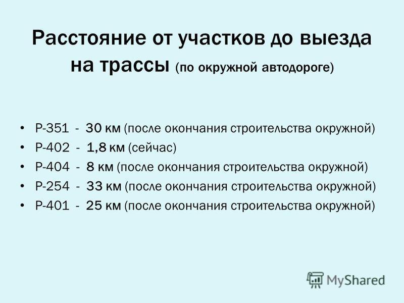 Расстояние от участков до выезда на трассы (по окружной автодороге) Р-351 - 30 км (после окончания строительства окружной) Р-402 - 1,8 км (сейчас) Р-404 - 8 км (после окончания строительства окружной) Р-254 - 33 км (после окончания строительства окру