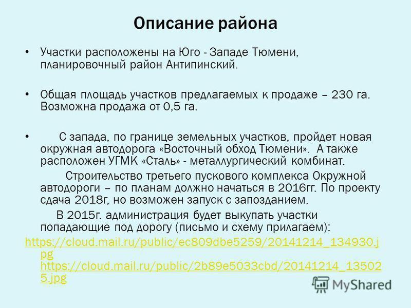 Описание района Участки расположены на Юго - Западе Тюмени, планировочный район Антипинский. Общая площадь участков предлагаемых к продаже – 230 га. Возможна продажа от 0,5 га. С запада, по границе земельных участков, пройдет новая окружная автодорог
