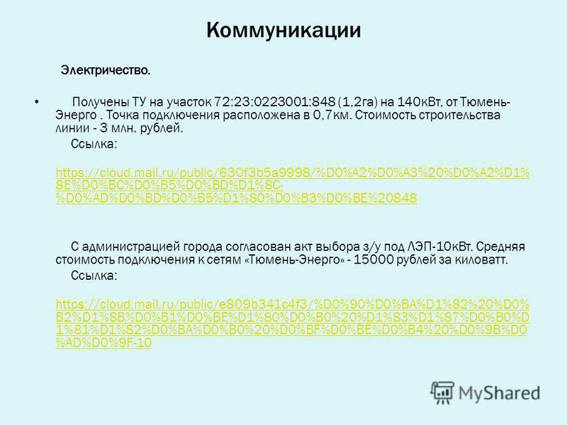 Коммуникации Электричество. Получены ТУ на участок 72:23:0223001:848 (1,2 га) на 140 к Вт, от Тюмень- Энерго. Точка подключения расположена в 0,7 км. Стоимость строительства линии - 3 млн. рублей. Ссылка: https://cloud.mail.ru/public/630f3b5a9998/%D0
