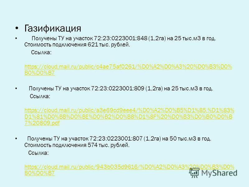 Газификация Получены ТУ на участок 72:23:0223001:848 (1,2 га) на 25 тыс.м 3 в год. Стоимость подключения 621 тыс. рублей. Ссылка: https://cloud.mail.ru/public/c4ae75af0261/%D0%A2%D0%A3%20%D0%B3%D0% B0%D0%B7 https://cloud.mail.ru/public/c4ae75af0261/%