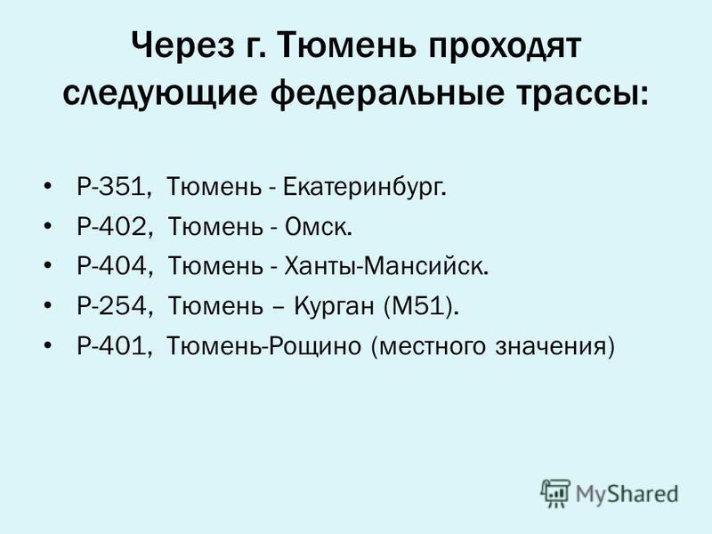Через г. Тюмень проходят следующие федеральные трассы: Р-351, Тюмень - Екатеринбург. Р-402, Тюмень - Омск. Р-404, Тюмень - Ханты-Мансийск. Р-254, Тюмень – Курган (М51). Р-401, Тюмень-Рощино (местного значения)