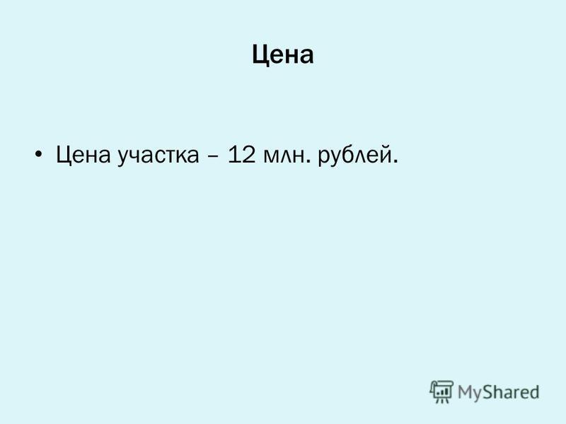 Цена Цена участка – 12 млн. рублей.