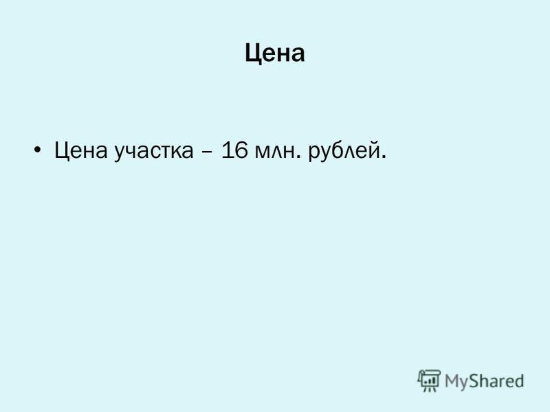 Цена Цена участка – 16 млн. рублей.