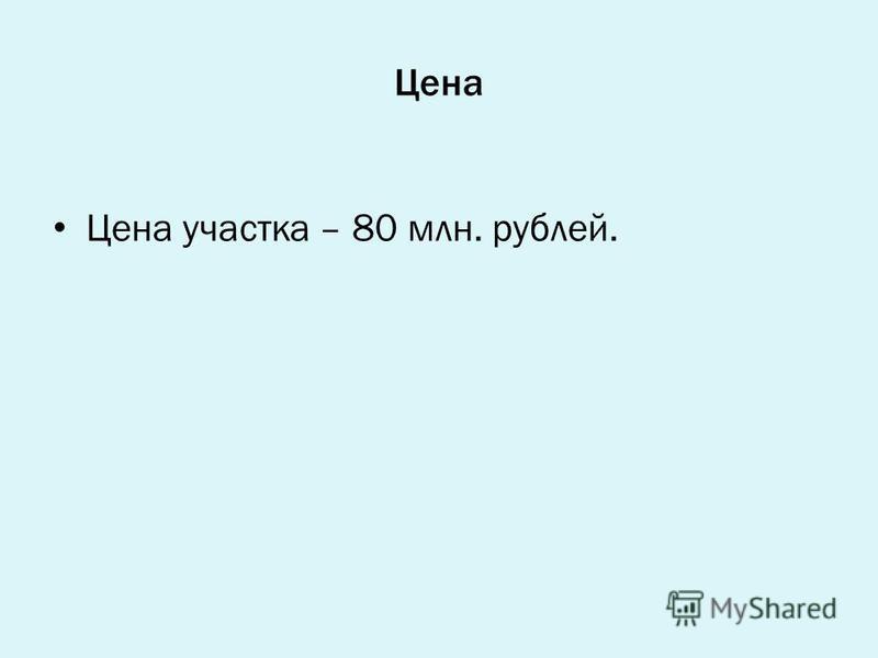 Цена Цена участка – 80 млн. рублей.