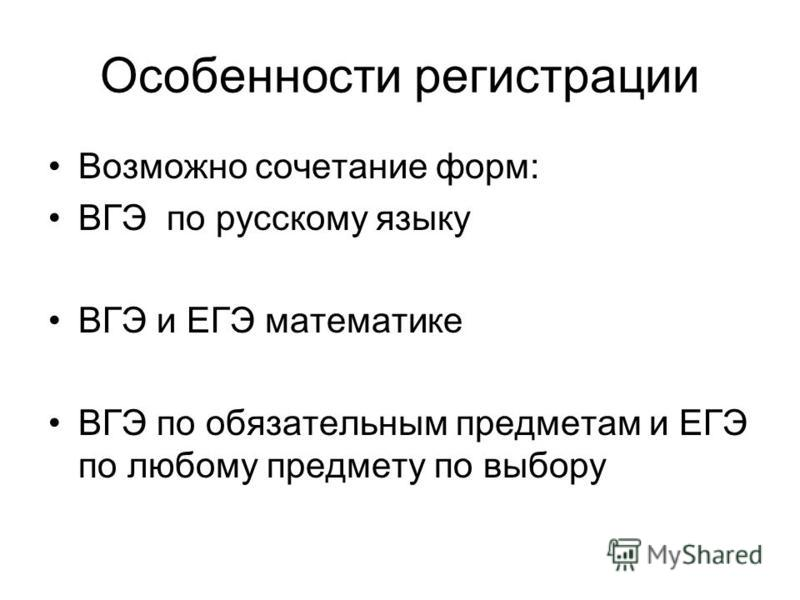 Особенности регистрации Возможно сочетание форм: ВГЭ по русскому языку ВГЭ и ЕГЭ математике ВГЭ по обязательным предметам и ЕГЭ по любому предмету по выбору