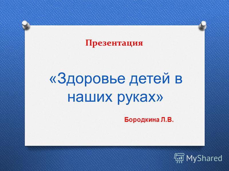 Презентация « Здоровье детей в наших руках » Бородкина Л.В.