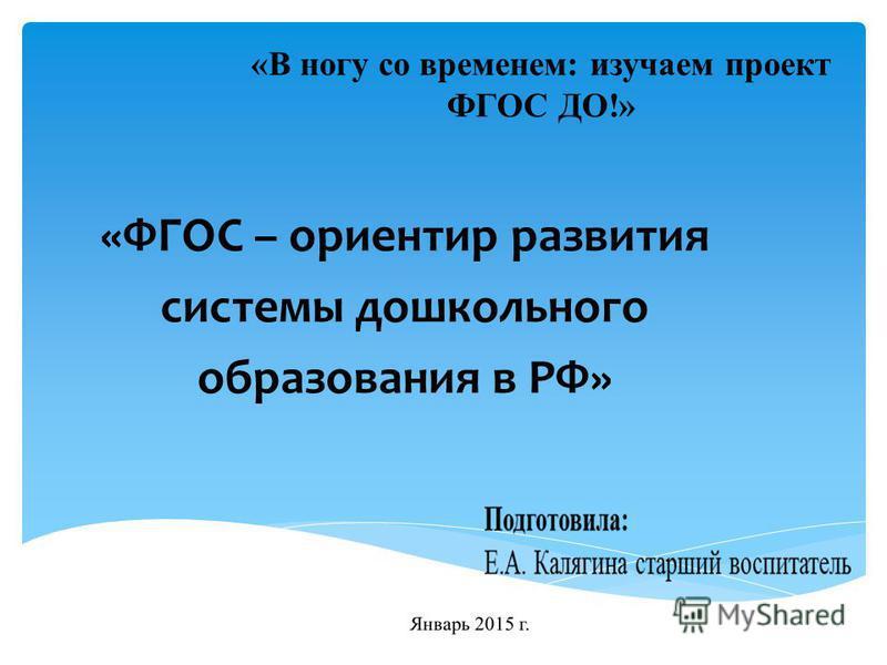«ФГОС – ориентир развития системы дошкольного образования в РФ» «В ногу со временем: изучаем проект ФГОС ДО!»