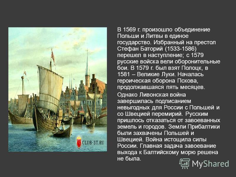 В 1569 г. произошло объединение Польши и Литвы в единое государство. Избранный на престол Стефан Баторий (1533-1586) перешел в наступление; с 1579 русские войска вели оборонительные бои. В 1579 г. был взят Полоцк, в 1581 – Великие Луки. Началась геро