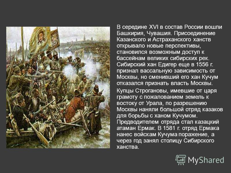 В середине XVI в состав России вошли Башкирия, Чувашия. Присоединение Казанского и Астраханского ханств открывало новые перспективы, становился возможным доступ к бассейнам великих сибирских рек. Сибирский хан Едигер еще в 1556 г. признал вассальную