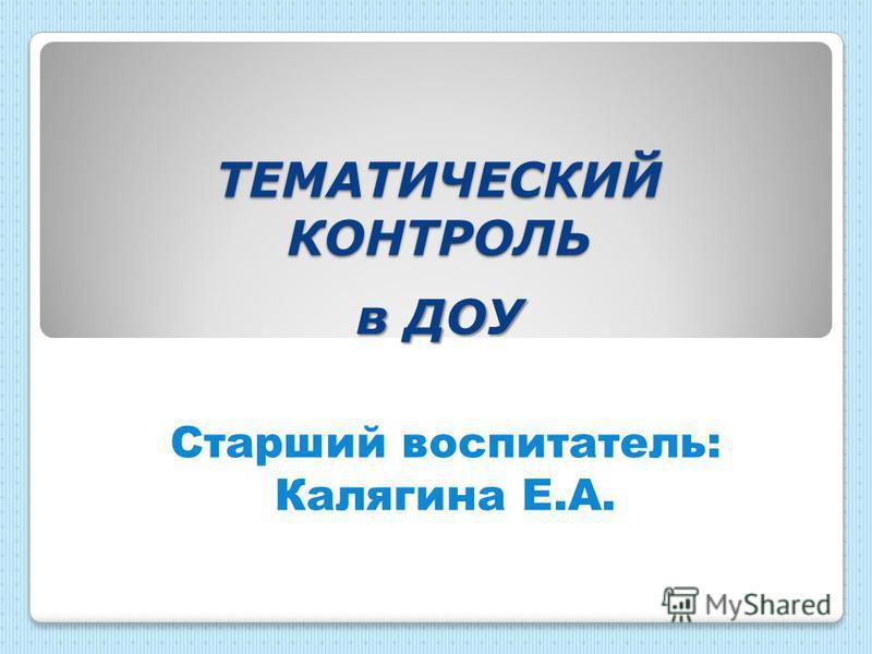 ТЕМАТИЧЕСКИЙ КОНТРОЛЬ в ДОУ Старший воспитатель: Калягина Е.А.
