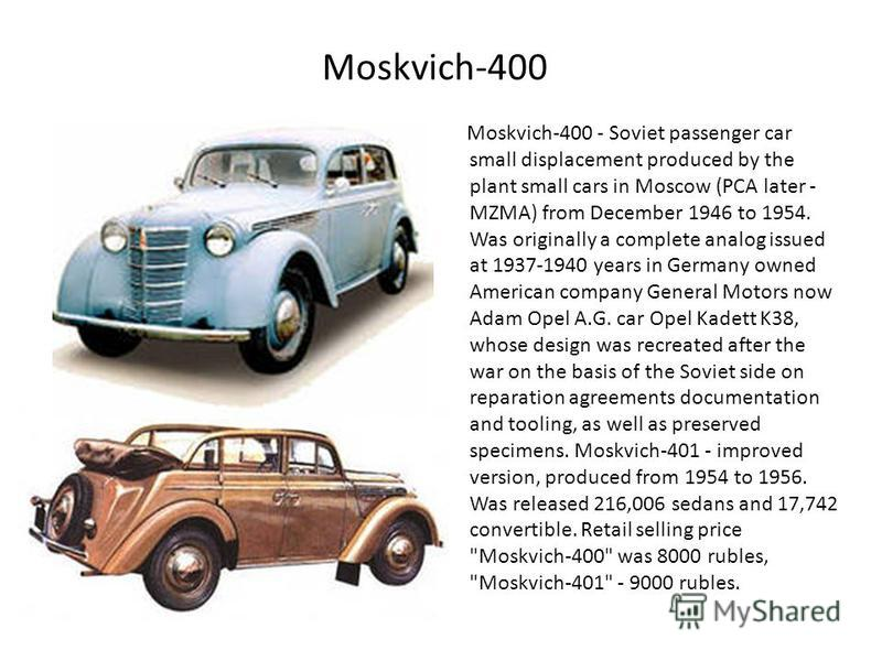 Moskvich-400 Moskvich-400 - Soviet passenger car small displacement produced by the plant small cars in Moscow (PCA later - MZMA) from December 1946 to 1954. Was originally a complete analog issued at 1937-1940 years in Germany owned American company