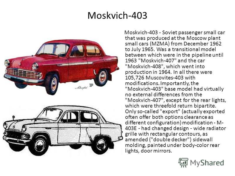 Moskvich-403 Moskvich-403 - Soviet passenger small car that was produced at the Moscow plant small cars (MZMA) from December 1962 to July 1965. Was a transitional model between which were in the pipeline until 1963