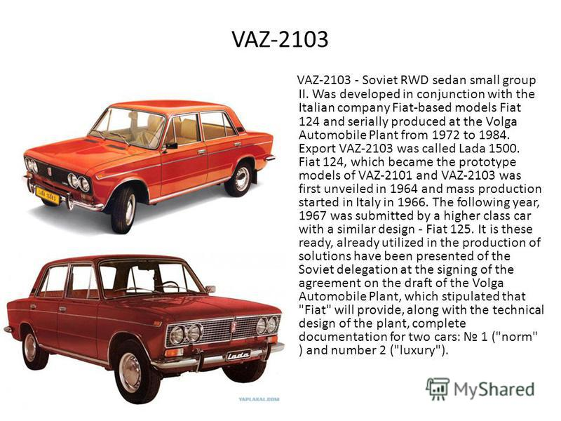 VAZ-2103 VAZ-2103 - Soviet RWD sedan small group II. Was developed in conjunction with the Italian company Fiat-based models Fiat 124 and serially produced at the Volga Automobile Plant from 1972 to 1984. Export VAZ-2103 was called Lada 1500. Fiat 12