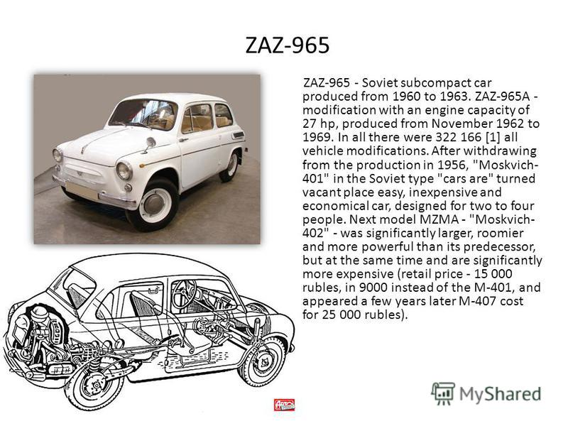 ZAZ-965 ZAZ-965 - Soviet subcompact car produced from 1960 to 1963. ZAZ-965A - modification with an engine capacity of 27 hp, produced from November 1962 to 1969. In all there were 322 166 [1] all vehicle modifications. After withdrawing from the pro
