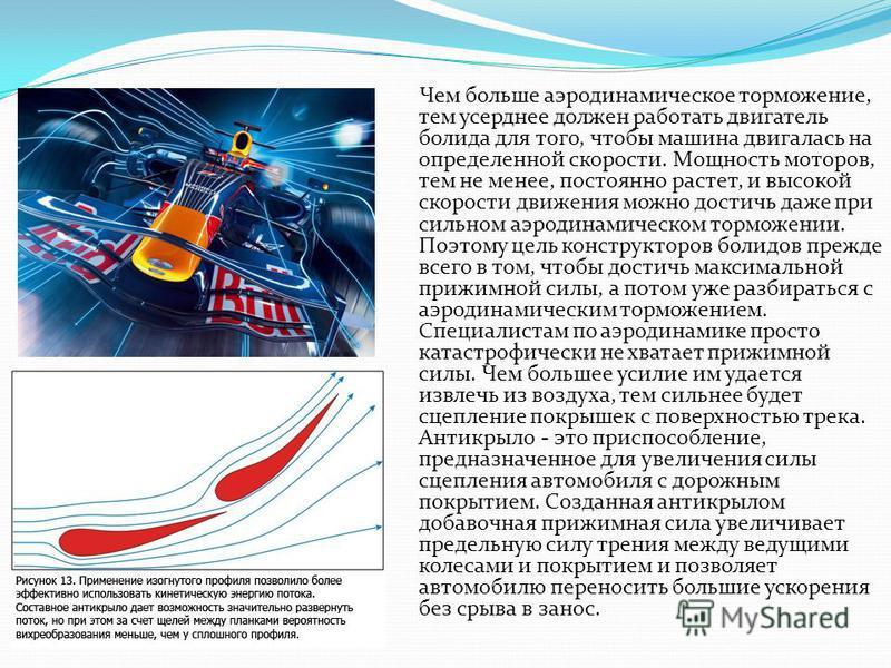 Чем больше аэродинамическое торможение, тем усерднее должен работать двигатель болида для того, чтобы машина двигалась на определенной скорости. Мощность моторов, тем не менее, постоянно растет, и высокой скорости движения можно достичь даже при силь