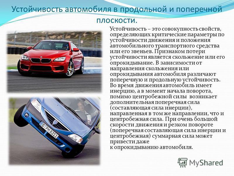 Устойчивость автомобиля в продольной и поперечной плоскости. Устойчивость – это совокупность свойств, определяющих критические параметры по устойчивости движения и положения автомобильного транспортного средства или его звеньев. Признаком потери усто