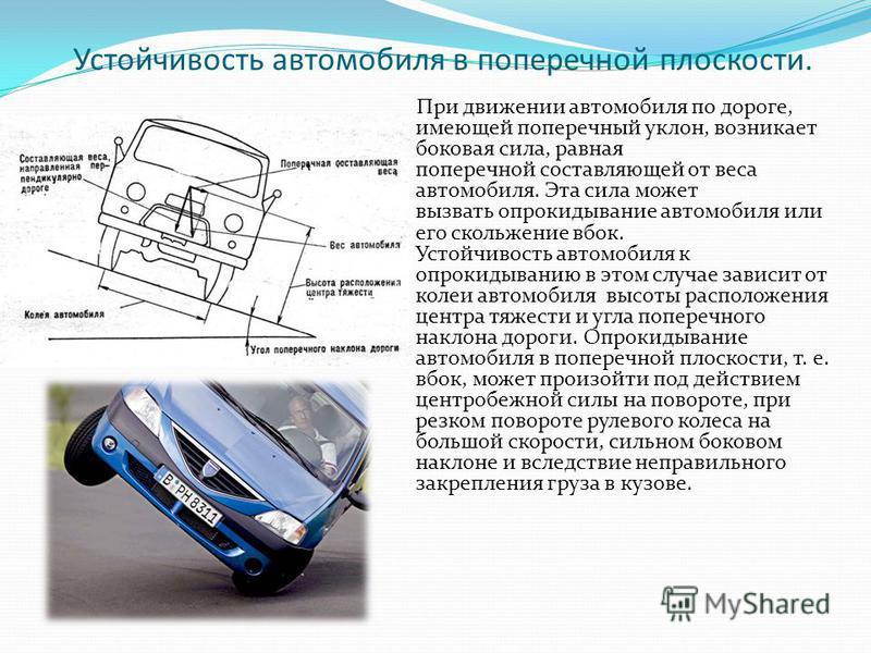 Устойчивость автомобиля в поперечной плоскости. При движении автомобиля по дороге, имеющей поперечный уклон, возникает боковая сила, равная поперечной составляющей от веса автомобиля. Эта сила может вызвать опрокидывание автомобиля или его скольжение