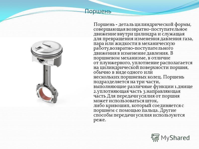 Поршень Поршень - деталь цилиндрической формы, совершающая возвратно-поступательное движение внутри цилиндра и служащая для превращения изменения давления газа, пара или жидкости в механическую работу,возвратно-поступательного движения в изменение да