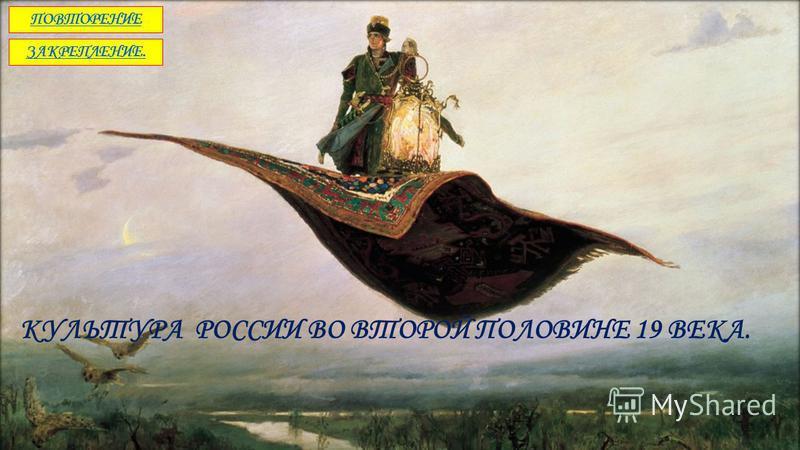 КУЛЬТУРА РОССИИ ВО ВТОРОЙ ПОЛОВИНЕ 19 ВЕКА. ПОВТОРЕНИЕ ЗАКРЕПЛЕНИЕ.
