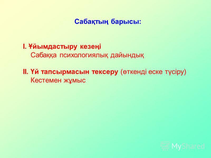 Сабақтың барсы: І. Ұйымдастыру кезеңі Сабаққа психологиялық дайындық ІІ. Үй тапсырмасын тексеру (өткенді ейске түсіру) Кестемен жұмыс