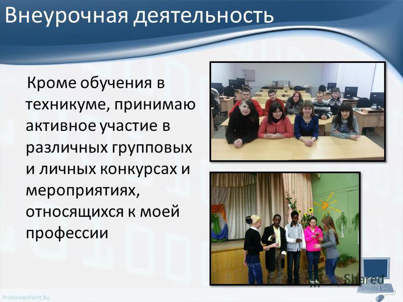 ProPowerPoint.Ru Внеурочная деятельность Кроме обучения в техникуме, принимаю активное участие в различных групповых и личных конкурсах и мероприятиях, относящихся к моей профессии