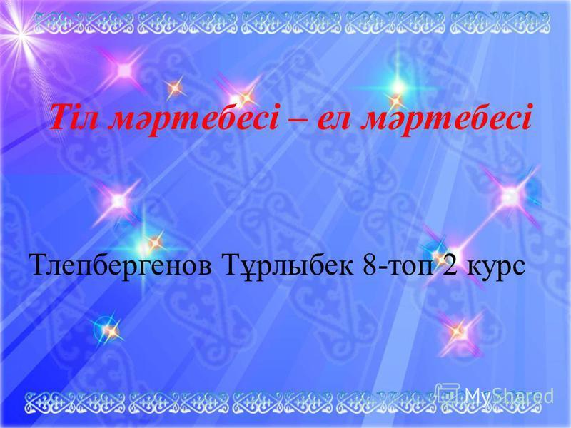 Тіл мәртебесі – ел мәртебесі Тлепбергенов Тұрлыбек 8-топ 2 курс
