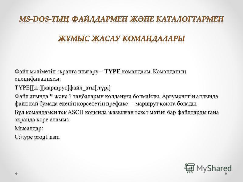 Файл мәліметін экранға шығару – TYPE командасы. Команданың спецификациясы: TYPE[[ж:][маршрут]файл_аты[.түрі] Файл алтында * және ? таңбаларын қолдануға болмайды. Аргументтің алдында файл қай бумага екенін көрсететін префикс – маршрут қоюға болады. Бұ
