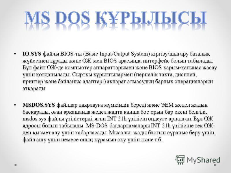 IO.SYS файлы BIOS-ты (Basic Input/Output System) кіргізу/шығару базалық жүйесінен тұрады және ОЖ мен BIOS арасында интерфейс болып табылады. Бұл файл ОЖ-де компьютер аппарат тары мен және BIOS қарым-қалтынас жасау үшін қолданылады. Сыртқы құрылғыларм